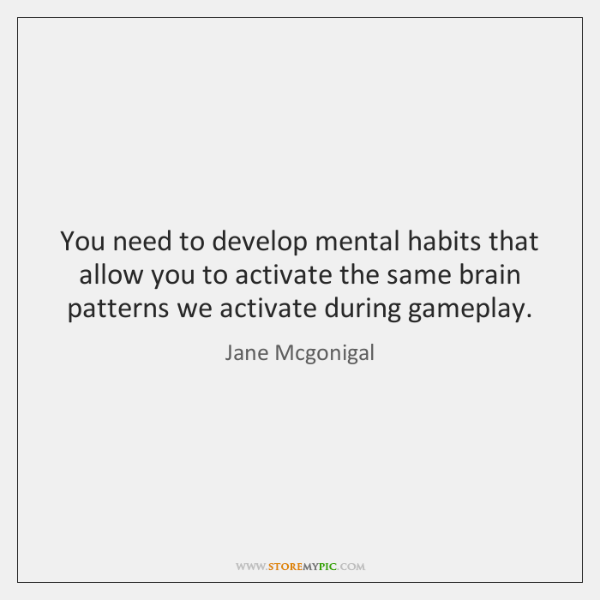 You need to develop mental habits that allow you to activate the ...