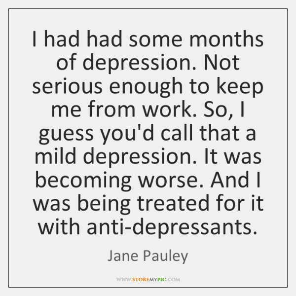 I had had some months of depression. Not serious enough to keep ...