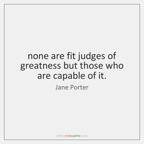 none are fit judges of greatness but those who are capable of ...