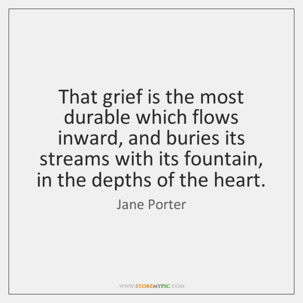 That grief is the most durable which flows inward, and buries its ...