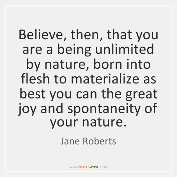 Believe, then, that you are a being unlimited by nature, born into ...