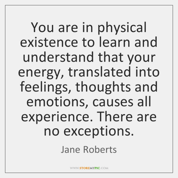 You are in physical existence to learn and understand that your energy, ...