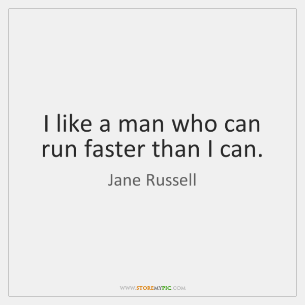 I like a man who can run faster than I can.
