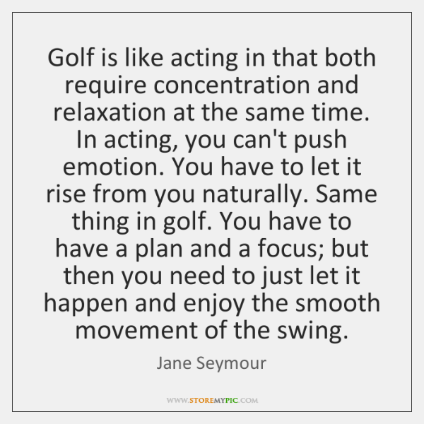 Golf is like acting in that both require concentration and relaxation at ...