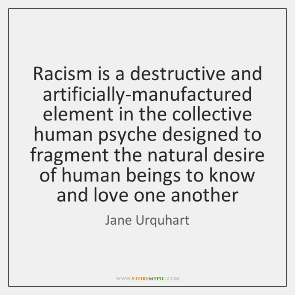 Racism is a destructive and artificially-manufactured element in the collective human psyche ...