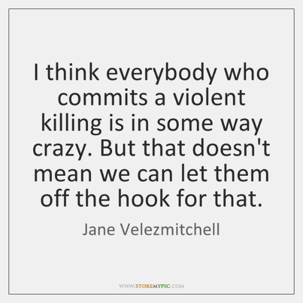 I think everybody who commits a violent killing is in some way ...