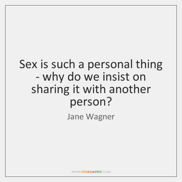 Sex is such a personal thing - why do we insist on ...