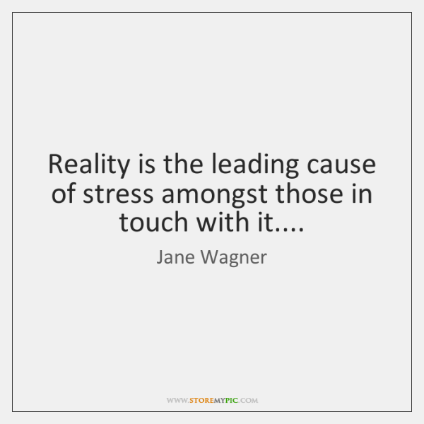 Reality is the leading cause of stress amongst those in touch with ...