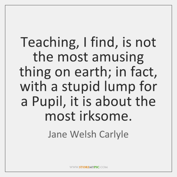 Teaching, I find, is not the most amusing thing on earth; in ...