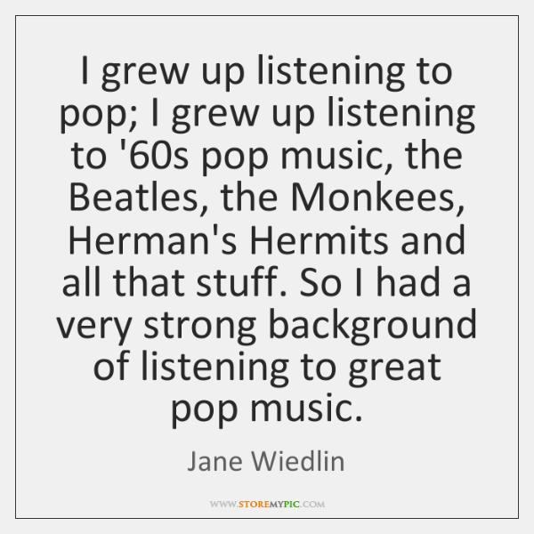 I grew up listening to pop; I grew up listening to '60...
