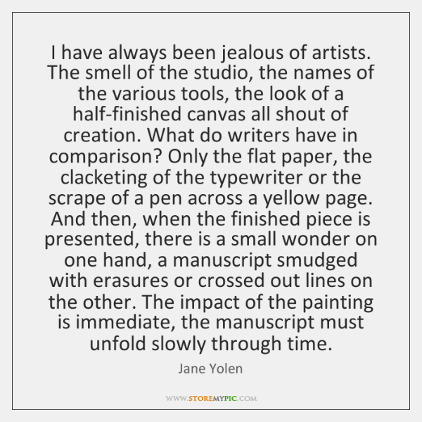 I have always been jealous of artists. The smell of the studio, ...
