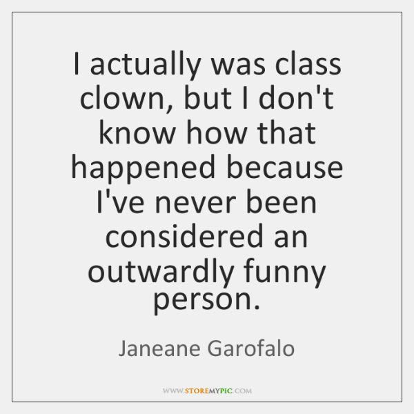 I actually was class clown, but I don't know how that happened ...