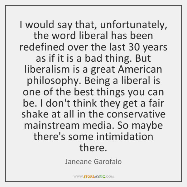 I would say that, unfortunately, the word liberal has been redefined over ...