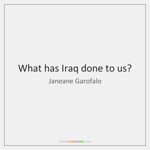 What has Iraq done to us?