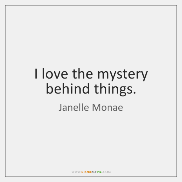 I love the mystery behind things.