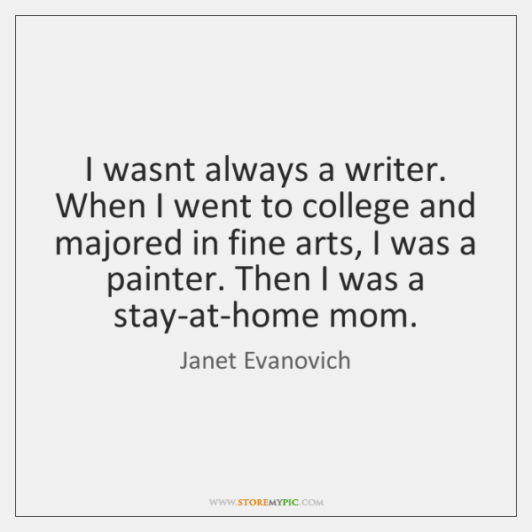 I wasnt always a writer. When I went to college and majored ...
