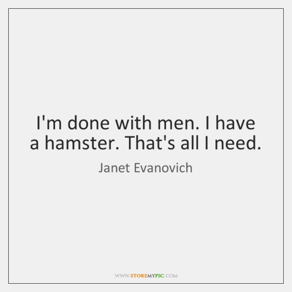 I'm done with men. I have a hamster. That's all I need.