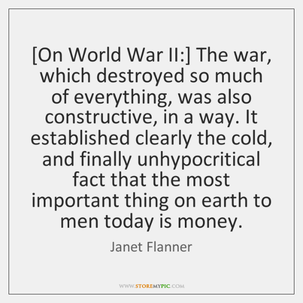 [On World War II:] The war, which destroyed so much of everything, ...