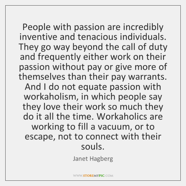 People with passion are incredibly inventive and tenacious individuals. They go way ...
