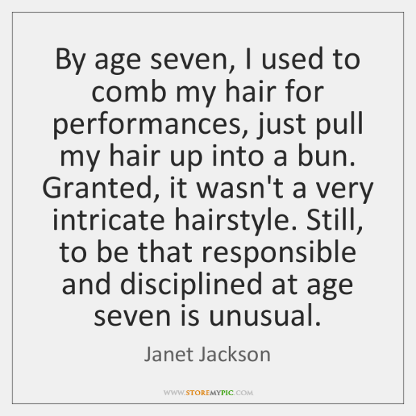 By age seven, I used to comb my hair for performances, just ...