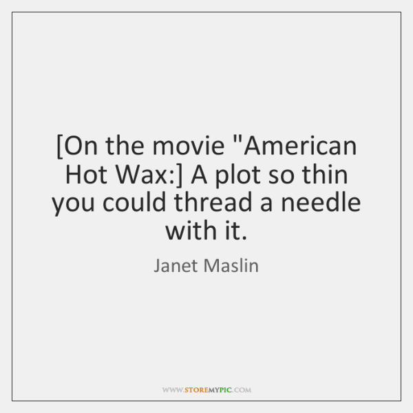 """[On the movie """"American Hot Wax:] A plot so thin you could ..."""
