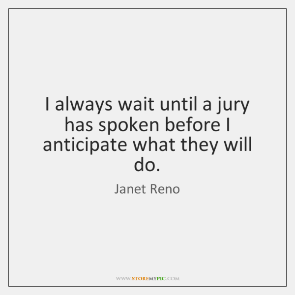 I always wait until a jury has spoken before I anticipate what ...