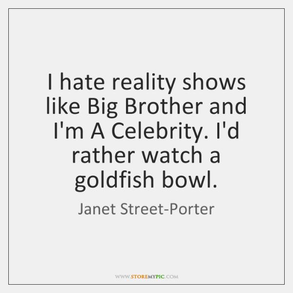 I hate reality shows like Big Brother and I'm A Celebrity. I'd ...