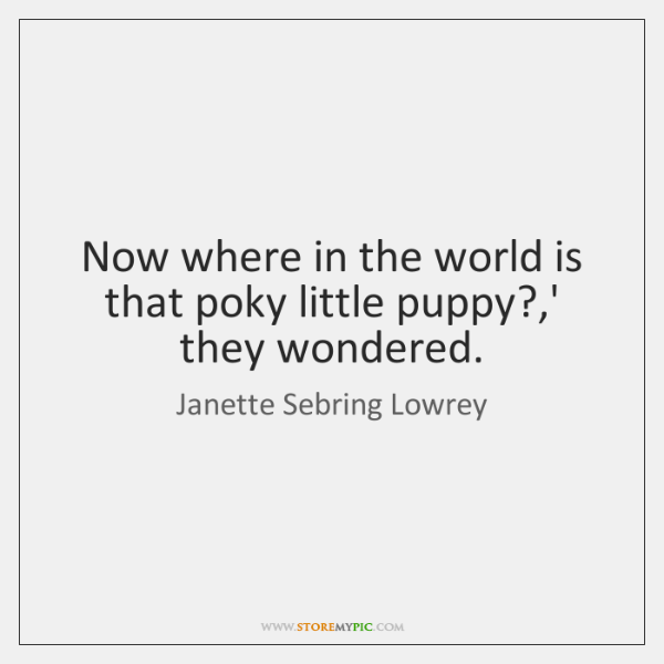 Now where in the world is that poky little puppy?,' they ...
