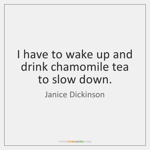 I have to wake up and drink chamomile tea to slow down.