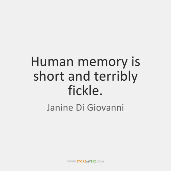 Human memory is short and terribly fickle.