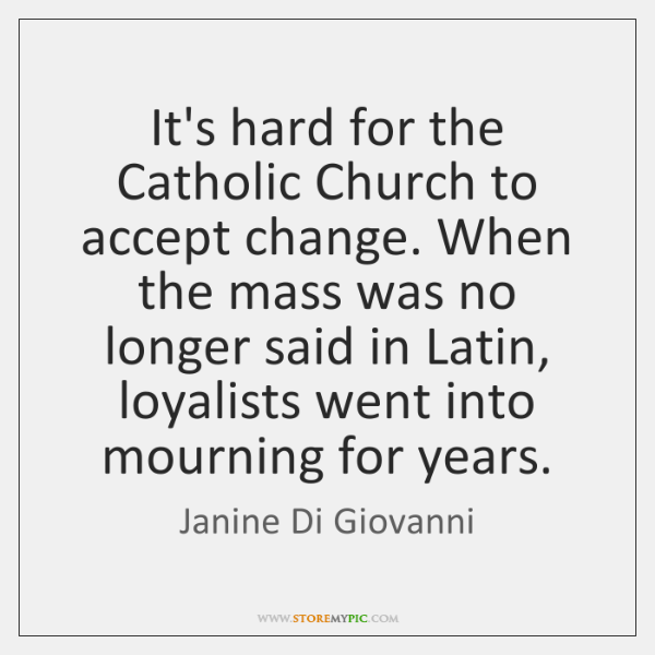It's hard for the Catholic Church to accept change. When the mass ...