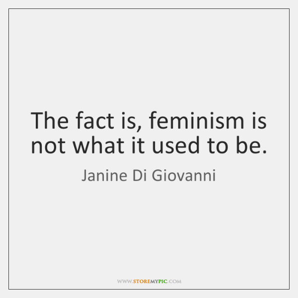 The fact is, feminism is not what it used to be.