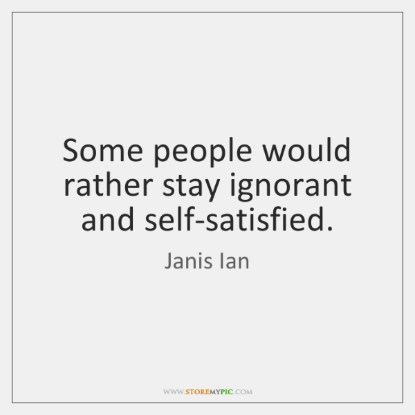 Some people would rather stay ignorant and self-satisfied.