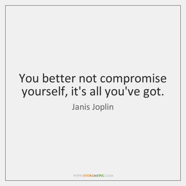 You better not compromise yourself, it's all you've got.