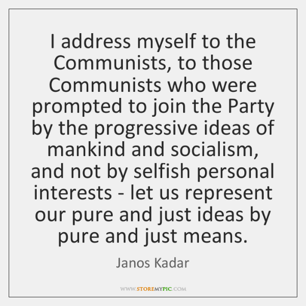 I address myself to the Communists, to those Communists who were prompted ...