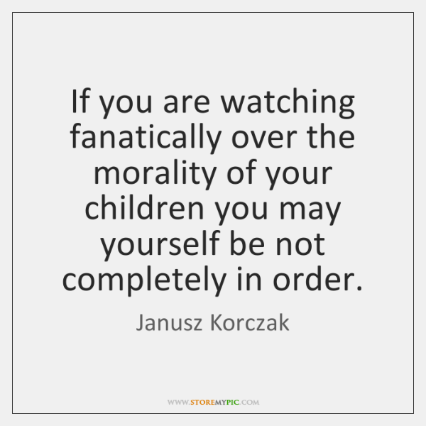 If you are watching fanatically over the morality of your children you ...