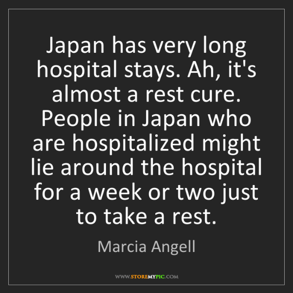 Marcia Angell: Japan has very long hospital stays. Ah, it's almost a...