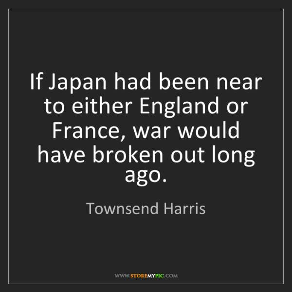 Townsend Harris: If Japan had been near to either England or France, war...