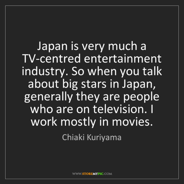 Chiaki Kuriyama: Japan is very much a TV-centred entertainment industry....