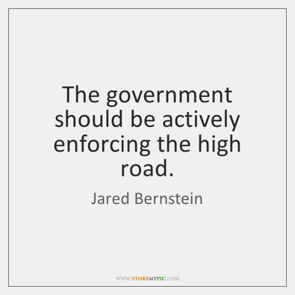 The government should be actively enforcing the high road.