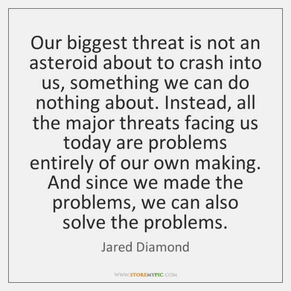 Our biggest threat is not an asteroid about to crash into us, ...