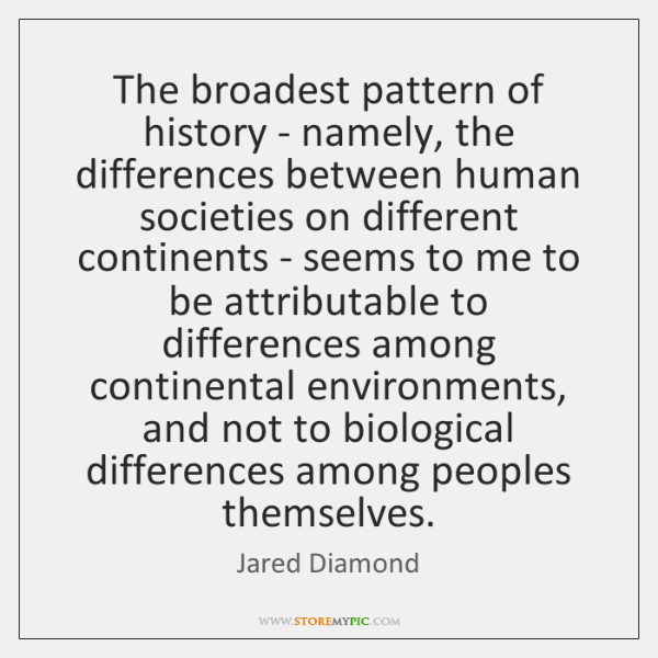 The broadest pattern of history - namely, the differences between human societies ...
