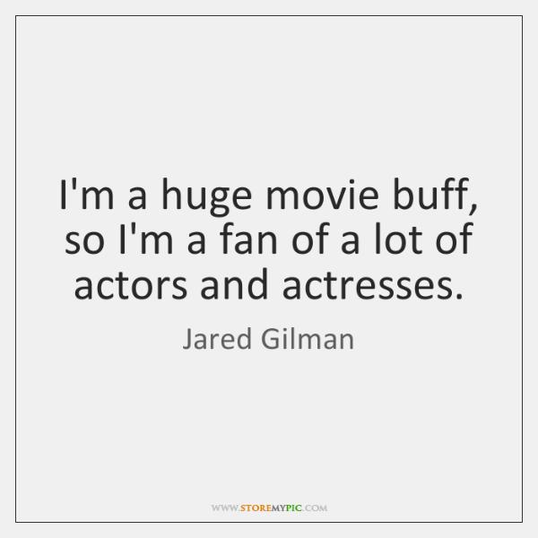 I'm a huge movie buff, so I'm a fan of a lot ...