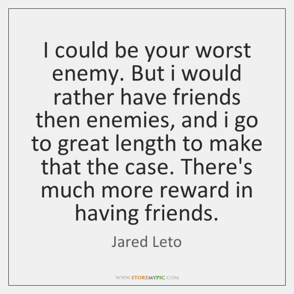 I could be your worst enemy. But i would rather have friends ...