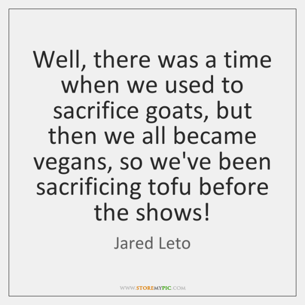 Well, there was a time when we used to sacrifice goats, but ...