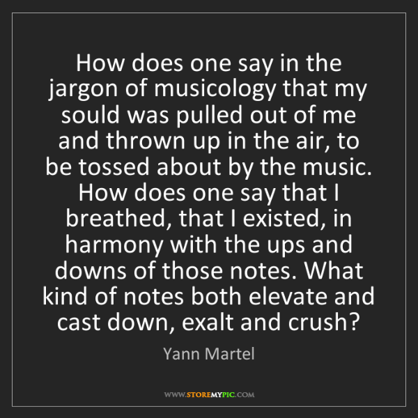 Yann Martel: How does one say in the jargon of musicology that my...