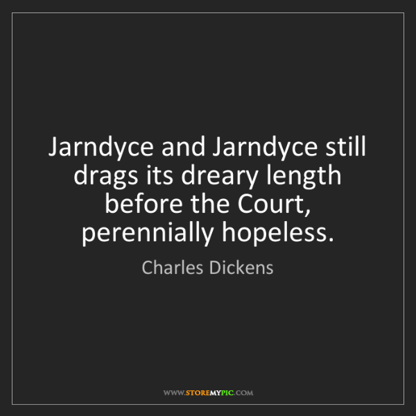 Charles Dickens: Jarndyce and Jarndyce still drags its dreary length before...