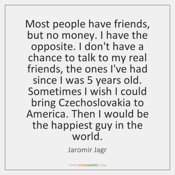 Most people have friends, but no money. I have the opposite. I ...