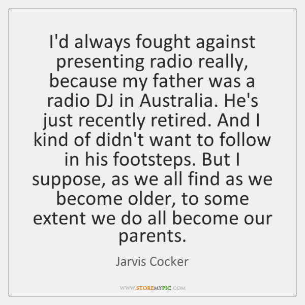 I'd always fought against presenting radio really, because my father was a ...