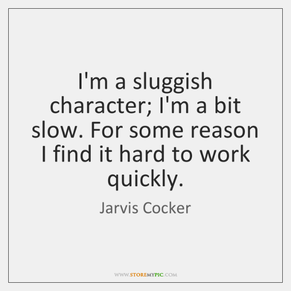 I'm a sluggish character; I'm a bit slow. For some reason I ...